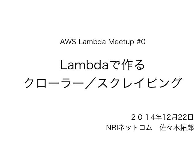AWS Lambda Meetup #0 Lambdaで作る クローラー/スクレイピング 2014年12月22日 NRIネットコム佐々木拓郎