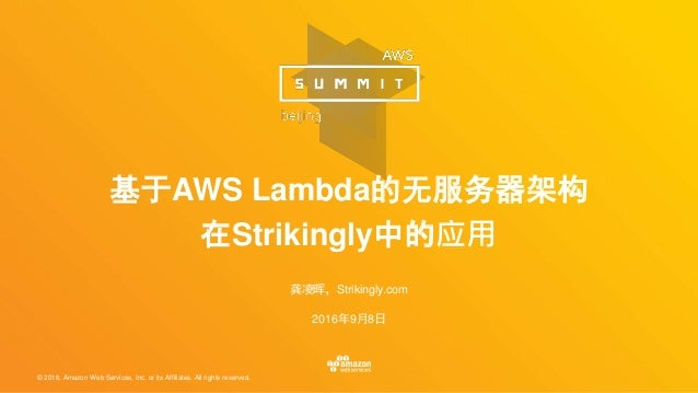 © 2016, Amazon Web Services, Inc. or its Affiliates. All rights reserved. 龚凌晖,Strikingly.com 2016年9月8日 基于AWS Lambda的无服务器架构...