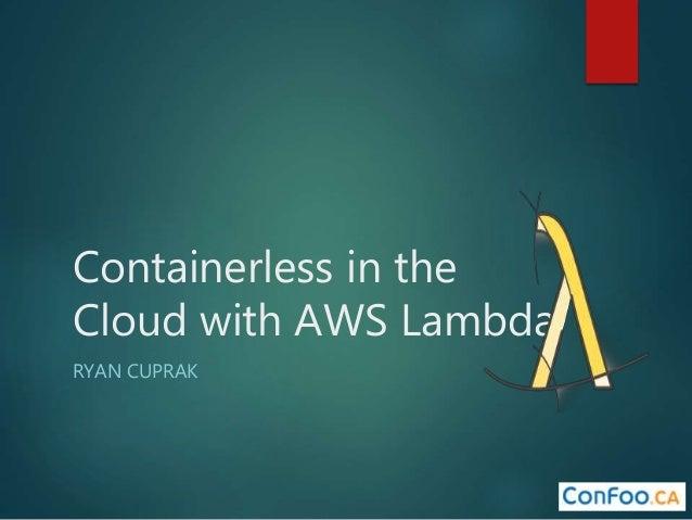 Containerless in the Cloud with AWS Lambda RYAN CUPRAK