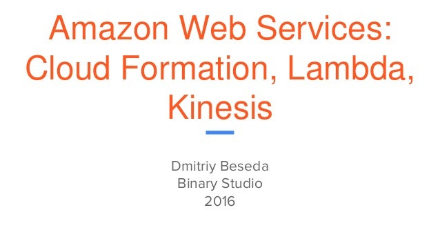 Amazon Web Services: Cloud Formation, Lambda, Kinesis Dmitriy Beseda Binary Studio 2016
