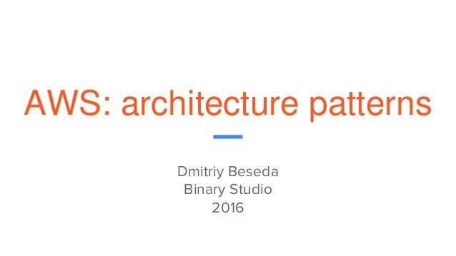 AWS: architecture patterns Dmitriy Beseda Binary Studio 2016