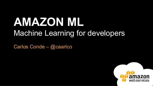 AMAZON ML Machine Learning for developers Carlos Conde – @caarlco