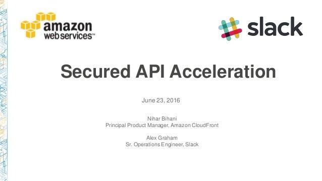 Secured API Acceleration June 23, 2016 Nihar Bihani Principal Product Manager, Amazon CloudFront Alex Graham Sr. Operation...
