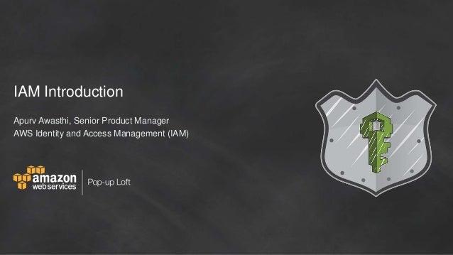 IAM Introduction Apurv Awasthi, Senior Product Manager AWS Identity and Access Management (IAM)