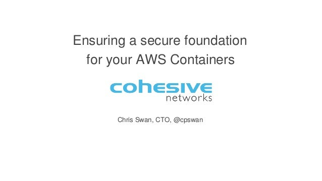 Chris Swan, CTO, @cpswan Ensuring a secure foundation for your AWS Containers