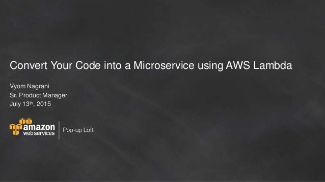 Convert Your Code into a Microservice using AWS Lambda Vyom Nagrani Sr. Product Manager July 13th, 2015