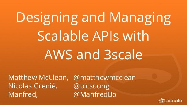 Designing and Managing Scalable APIs with AWS and 3scale Matthew McClean, @matthewmcclean Nicolas Grenié, @picsoung Manfre...
