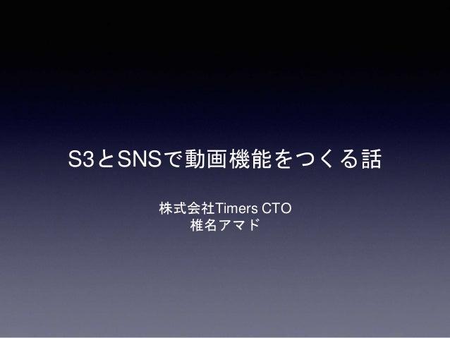 S3とSNSで動画機能をつくる話 株式会社Timers CTO 椎名アマド