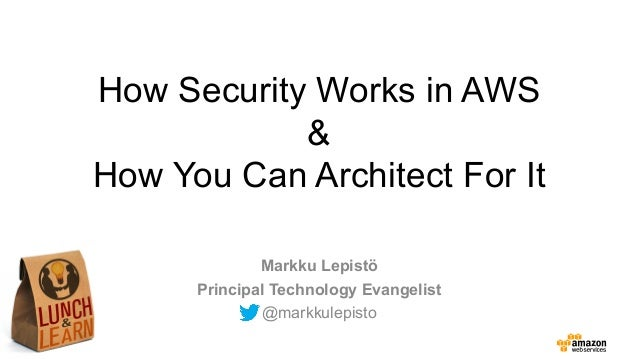 How Security Works in AWS & How You Can Architect For It Markku Lepistö Principal Technology Evangelist @markkulepisto