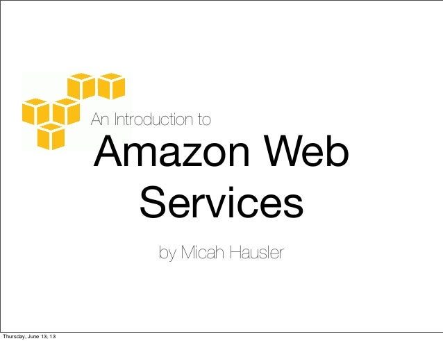 An Introduction toAmazon WebServicesby Micah HauslerThursday, June 13, 13