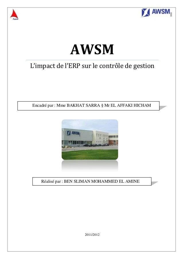 AWSM L'impact de l'ERP sur le contrôle de gestion 2011/2012 Encadré par : Mme BAKHAT SARRA § Mr EL AFFAKI HICHAM Réalisé p...