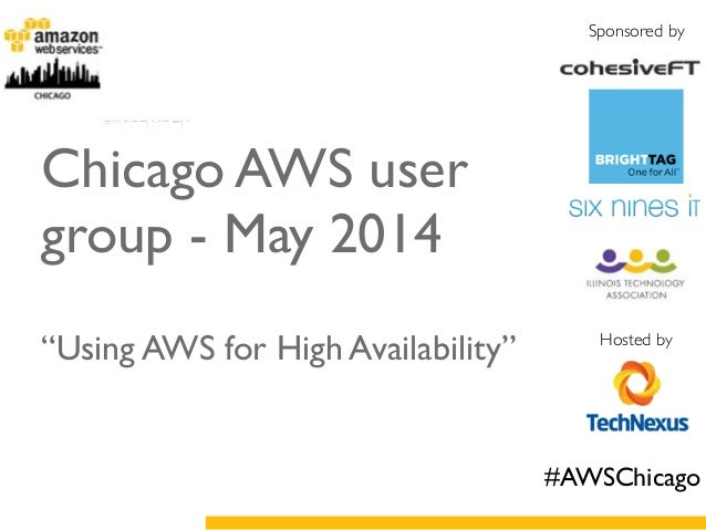 "Sponsored by Hosted by Chicago AWS user group - May 2014	  ! ! ""Using AWS for High Availability"" #AWSChicago"