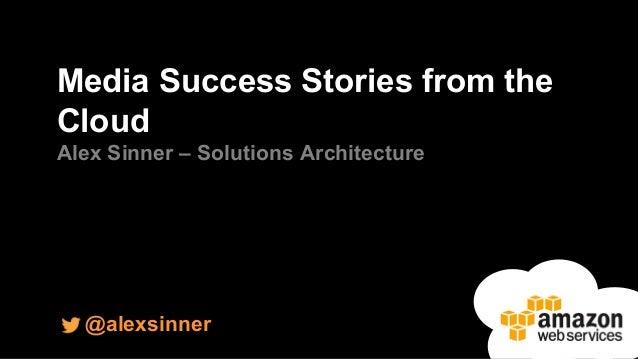 Media Success Stories from the  Cloud  Alex Sinner – Solutions Architecture  @alexsinner