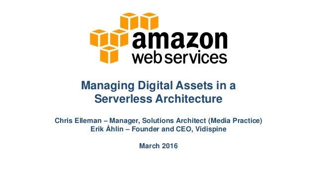 Managing Digital Assets in a Serverless Architecture Chris Elleman – Manager, Solutions Architect (Media Practice) Erik Åh...