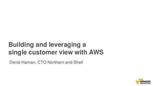Building and leveraging a single customer view with AWS Denis Haman, CTO Northern and Shell