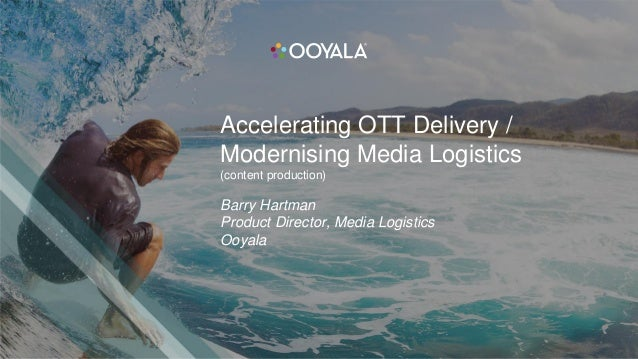 Accelerating OTT Delivery / Modernising Media Logistics (content production) Barry Hartman Product Director, Media Logisti...