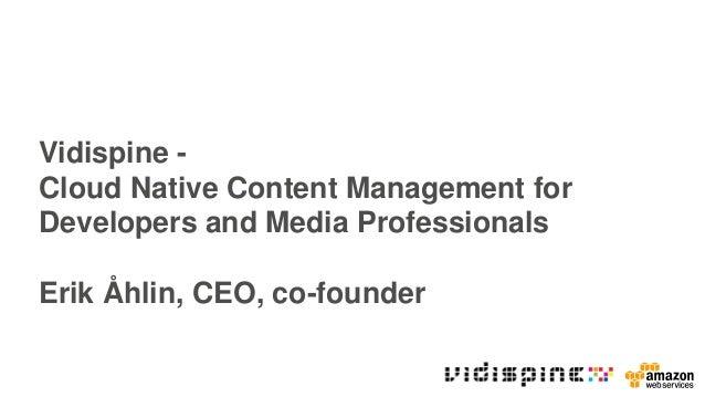Vidispine - Cloud Native Content Management for Developers and Media Professionals Erik Åhlin, CEO, co-founder