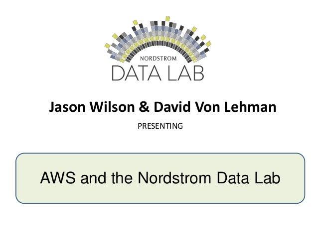 Jason Wilson & David Von Lehman PRESENTING AWS and the Nordstrom Data Lab