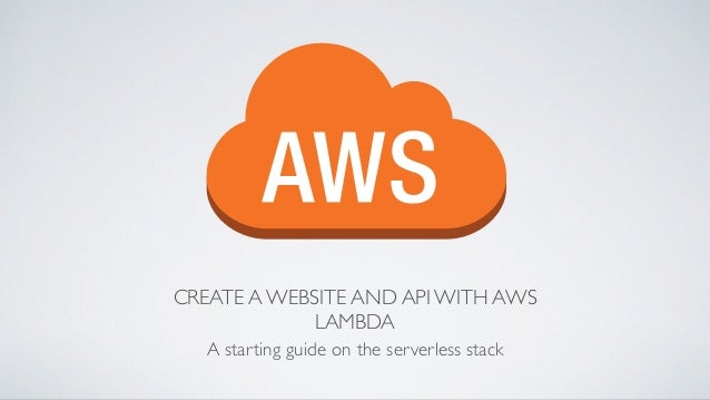 CREATE A WEBSITE AND API WITH AWS LAMBDA A starting guide on the serverless stack