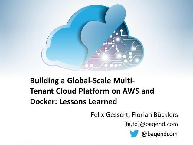 Felix Gessert, Florian Bücklers {fg,fb}@baqend.com Building a Global-Scale Multi- Tenant Cloud Platform on AWS and Docker:...