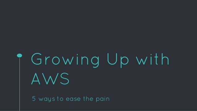 Growing Up with AWS 5 ways to ease the pain
