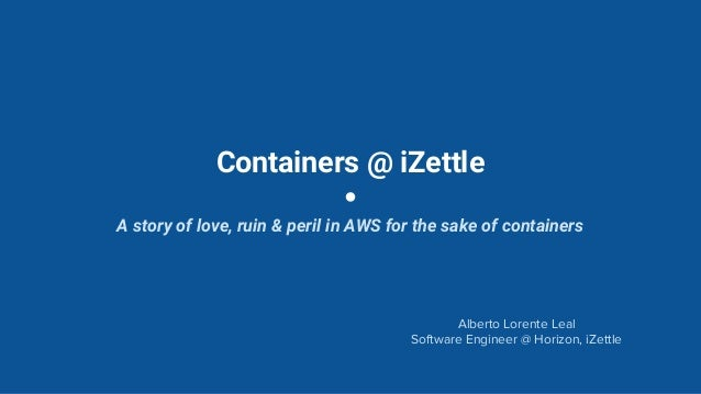 Containers @ iZettle A story of love, ruin & peril in AWS for the sake of containers Alberto Lorente Leal Software Enginee...