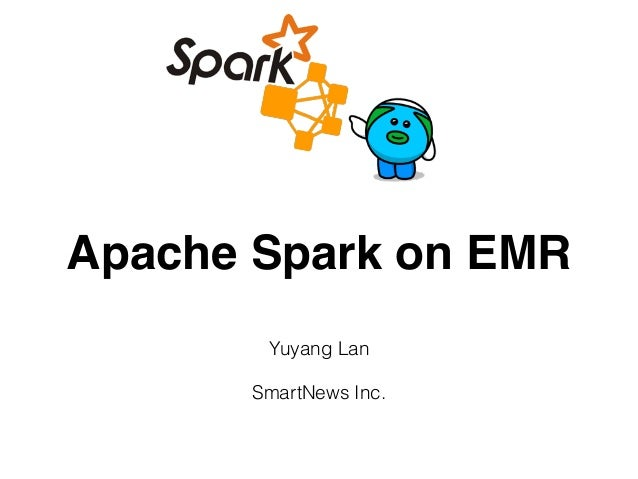 Apache Spark on EMR Yuyang Lan SmartNews Inc.