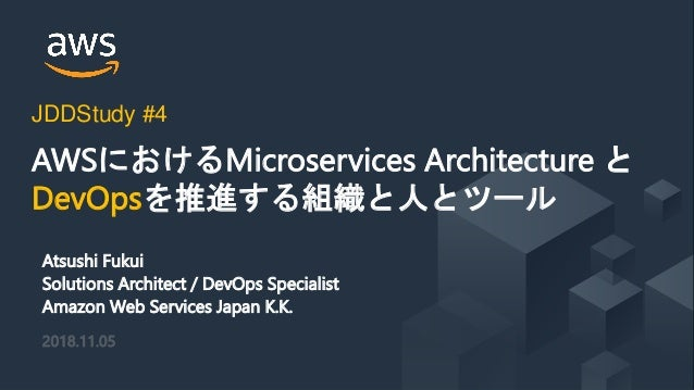 © 2018, Amazon Web Services, Inc. or its Affiliates. All rights reserved. Atsushi Fukui Solutions Architect / DevOps Speci...