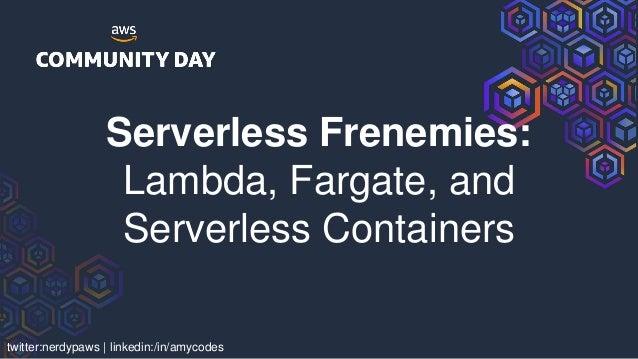 twitter:nerdypaws   linkedin:/in/amycodes Serverless Frenemies: Lambda, Fargate, and Serverless Containers