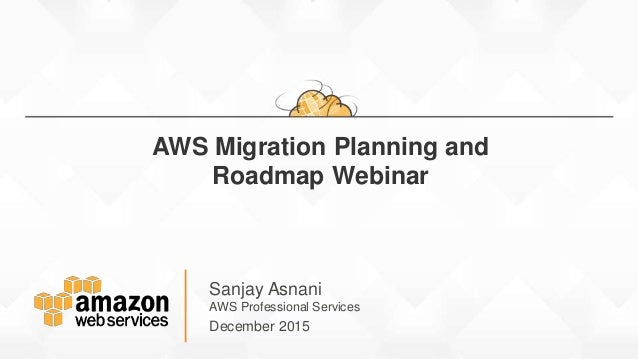 Sanjay Asnani AWS Professional Services December 2015 AWS Migration Planning and Roadmap Webinar
