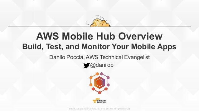 ©2015,  Amazon  Web  Services,  Inc.  or  its  affiliates.  All  rights  reserved AWS Mobile Hub Overview Build, Test, and M...