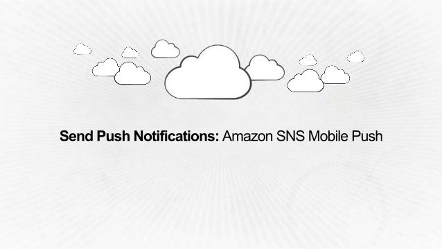 Amazon Cognito Amazon Mobile Analytics Amazon SNS Mobile Push Free Tier: 1 Million push messages every month Thereafter: $...