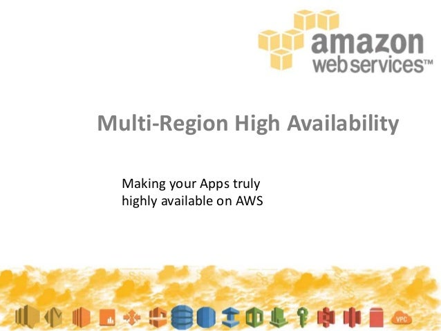 Multi-Region High Availability Making your Apps truly highly available on AWS