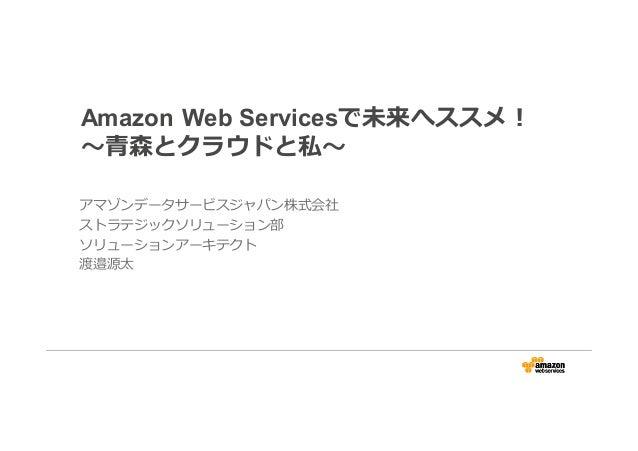 Amazon Web Servicesで未来へススメ! 〜⻘森とクラウドと私〜 アマゾンデータサービスジャパン株式会社 ストラテジックソリューション部 ソリューションアーキテクト 渡邉源太