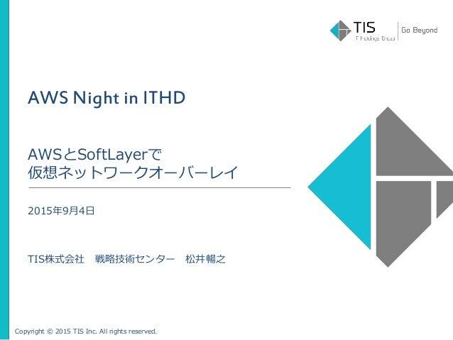 Copyright © 2015 TIS Inc. All rights reserved. AWS Night in ITHD AWSとSoftLayerで 仮想ネットワークオーバーレイ 2015年9月4日 TIS株式会社 戦略技術センター ...