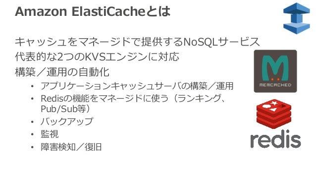 Amazon ElastiCacheとは キャッシュをマネージドで提供するNoSQLサービス 代表的な2つのKVSエンジンに対応 構築/運⽤の⾃動化 • アプリケーションキャッシュサーバの構築/運⽤ • Redisの機能をマネージドに使う(ラン...