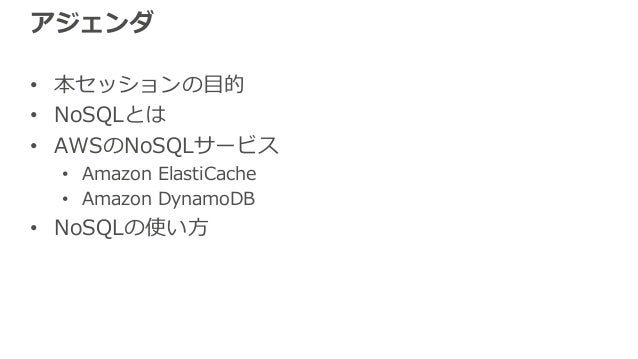 アジェンダ • 本セッションの⽬的 • NoSQLとは • AWSのNoSQLサービス • Amazon ElastiCache • Amazon DynamoDB • NoSQLの使い⽅