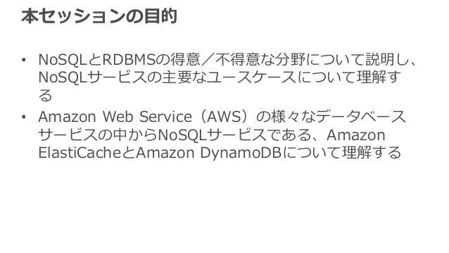 本セッションの⽬的 • NoSQLとRDBMSの得意/不得意な分野について説明し、 NoSQLサービスの主要なユースケースについて理解す る • Amazon Web Service(AWS)の様々なデータベース サービスの中からNoSQLサー...