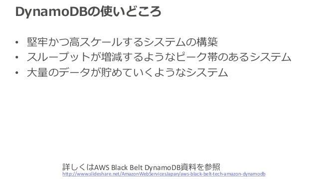 DynamoDBの使いどころ • 堅牢かつ⾼スケールするシステムの構築 • スループットが増減するようなピーク帯のあるシステム • ⼤量のデータが貯めていくようなシステム http://www.slideshare.net/AmazonWebS...