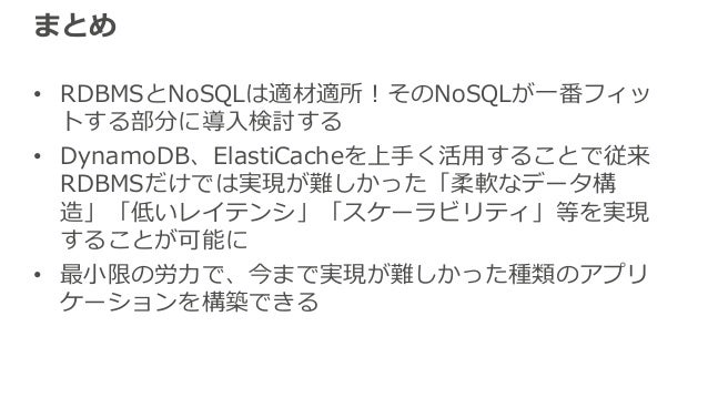 まとめ • RDBMSとNoSQLは適材適所!そのNoSQLが⼀番フィッ トする部分に導⼊検討する • DynamoDB、ElastiCacheを上⼿く活⽤することで従来 RDBMSだけでは実現が難しかった「柔軟なデータ構 造」「低いレイテンシ...