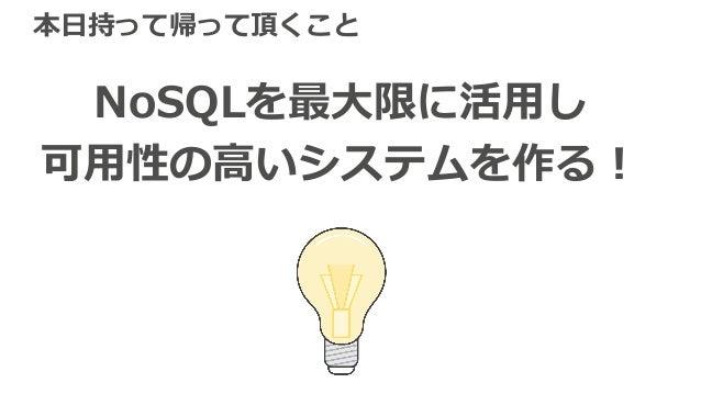 本⽇持って帰って頂くこと NoSQLを最⼤限に活⽤し 可⽤性の⾼いシステムを作る!