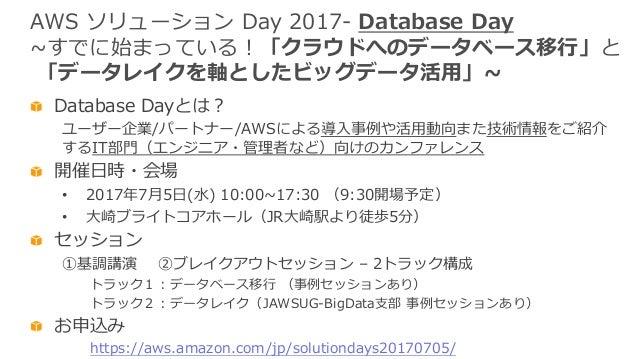 AWS ソリューション Day 2017- Database Day ~すでに始まっている!「クラウドへのデータベース移⾏」と 「データレイクを軸としたビッグデータ活⽤」~ Database Dayとは? ユーザー企業/パートナー/AWSによる...