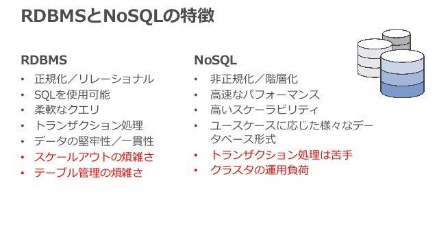RDBMS • 正規化/リレーショナル • SQLを使⽤可能 • 柔軟なクエリ • トランザクション処理 • データの堅牢性/⼀貫性 • スケールアウトの煩雑さ • テーブル管理の煩雑さ RDBMSとNoSQLの特徴 NoSQL • ⾮正規化/...