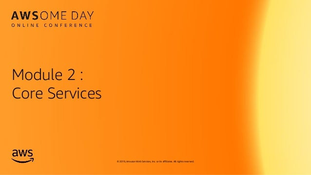 © 2019, Amazon Web Services, Inc. or its affiliates. All rights reserved. Module 2 : Core Services