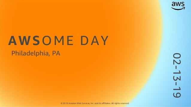 AWSOME DAY © 2019 Amazon Web Services, Inc. and its affiliates. All rights reserved. Philadelphia, PA 02-13-19
