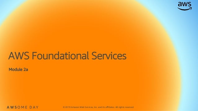 © 2019 Amazon Web Services, Inc. and its affiliates. All rights reserved.A W S O M E D A Y AWS Foundational Services Modul...