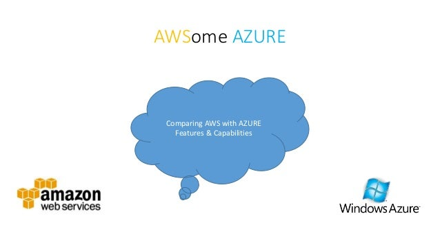 AWSome AZURE Comparing AWS with AZURE Features & Capabilities