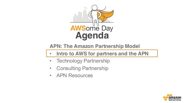 Agenda APN: The Amazon Partnership Model • Intro to AWS for partners and the APN • Technology Partnership • Consulting Par...