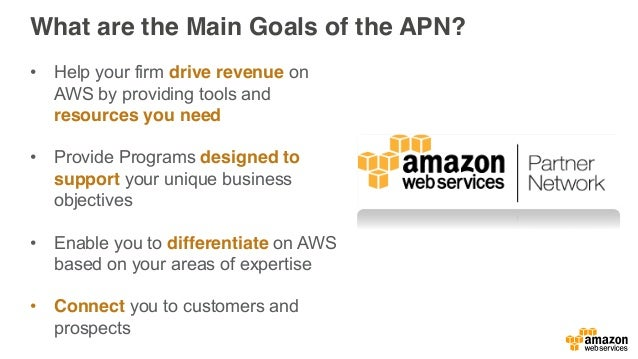 What are the Main Goals of the APN? • Help your firm drive revenue on AWS by providing tools and resources you need • Prov...