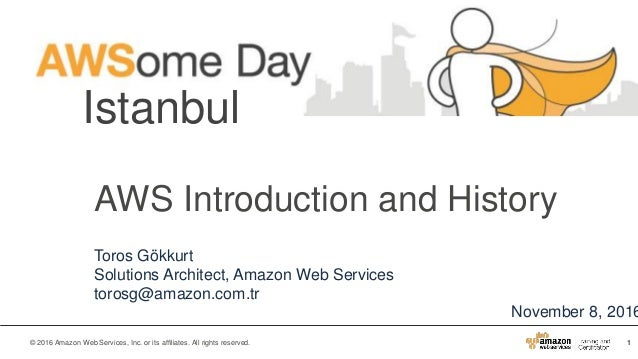 1© 2016 Amazon Web Services, Inc. or its affiliates. All rights reserved. Istanbul November 8, 2016 AWS Introduction and H...